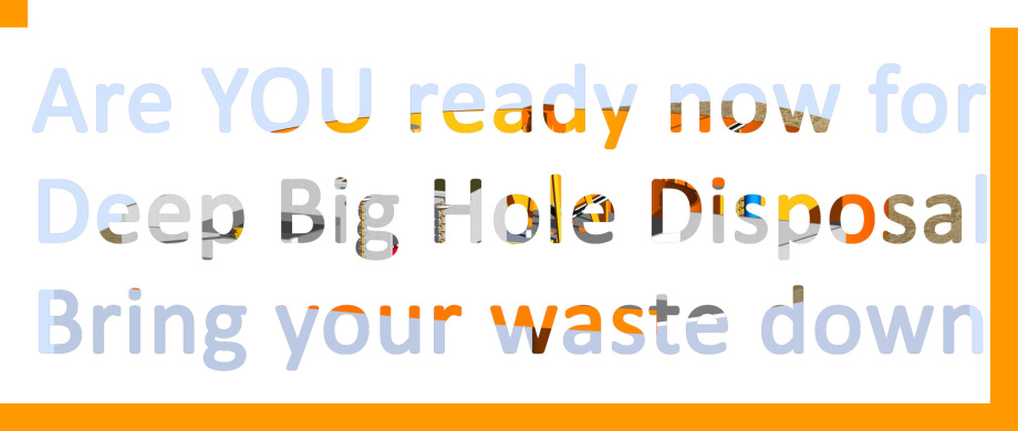 are you ready now for Deep Big Hole Disposal ? Bring your waste down !